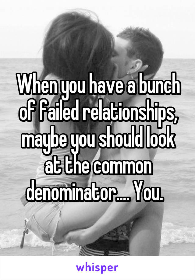When you have a bunch of failed relationships, maybe you should look at the common denominator.... You.
