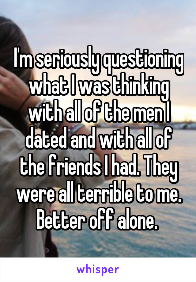 I'm seriously questioning what I was thinking with all of the men I dated and with all of the friends I had. They were all terrible to me. Better off alone.