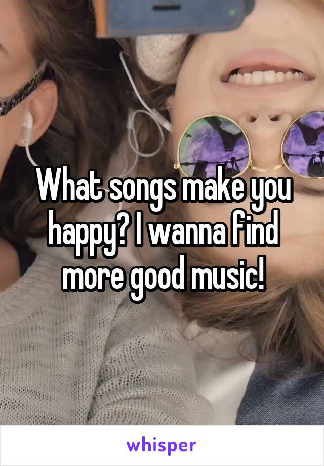 What songs make you happy? I wanna find more good music!