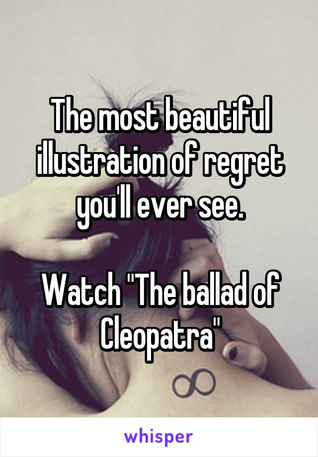 "The most beautiful illustration of regret you'll ever see.  Watch ""The ballad of Cleopatra"""