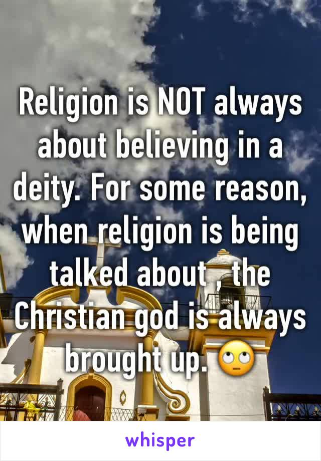 Religion is NOT always about believing in a deity. For some reason, when religion is being talked about , the Christian god is always brought up. 🙄