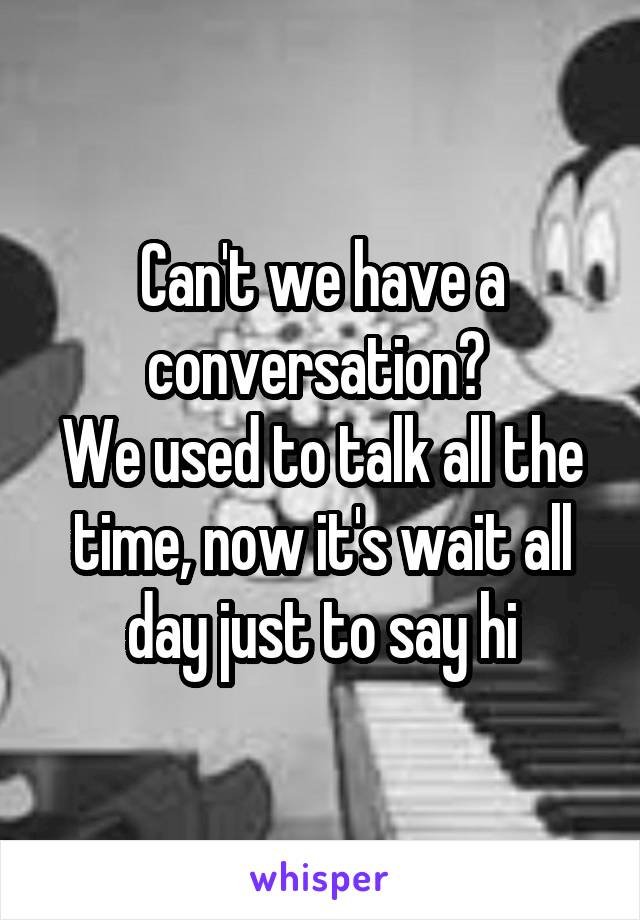Can't we have a conversation?  We used to talk all the time, now it's wait all day just to say hi