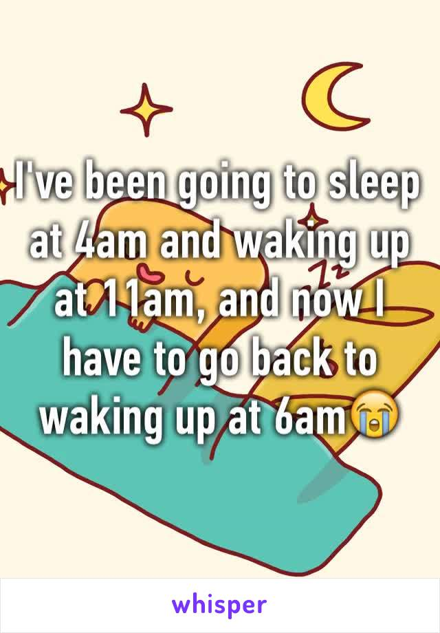 I've been going to sleep at 4am and waking up at 11am, and now I have to go back to waking up at 6am😭