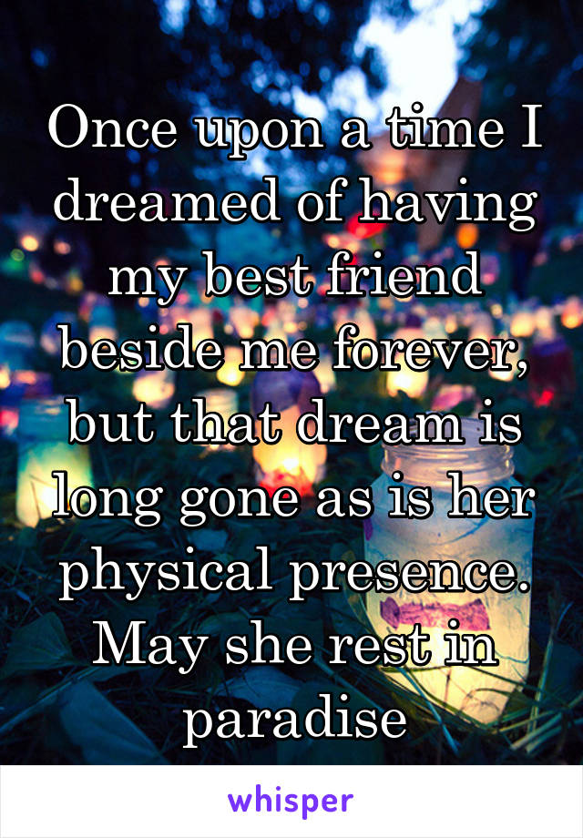 Once upon a time I dreamed of having my best friend beside me forever, but that dream is long gone as is her physical presence. May she rest in paradise