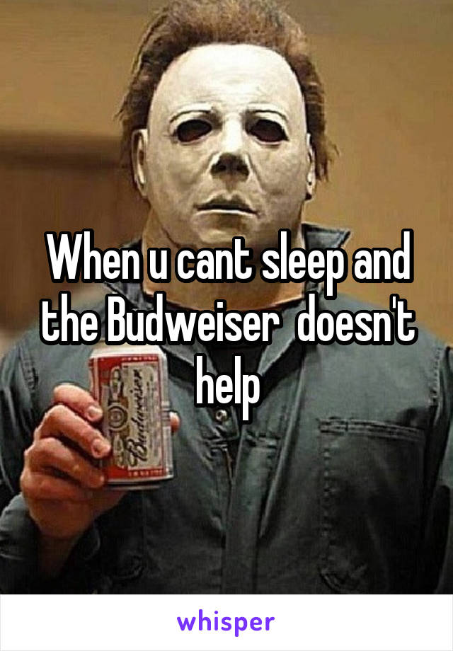 When u cant sleep and the Budweiser  doesn't help
