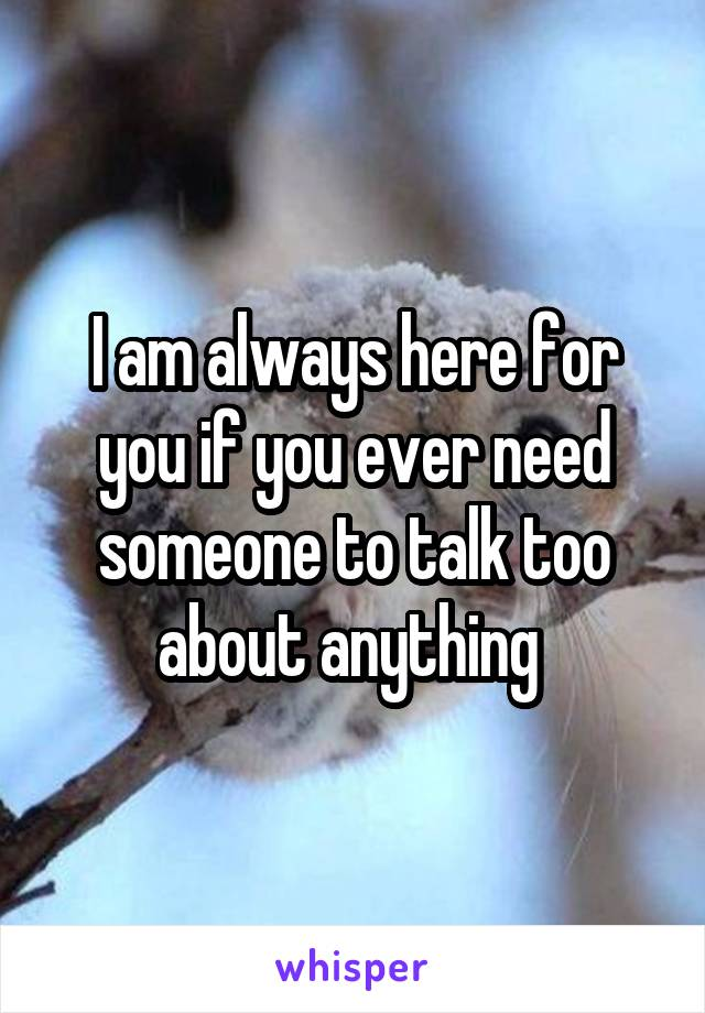 I am always here for you if you ever need someone to talk too about anything