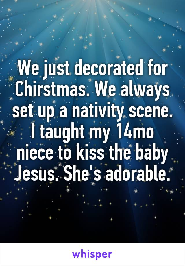 We just decorated for Chirstmas. We always set up a nativity scene. I taught my 14mo niece to kiss the baby Jesus. She's adorable.