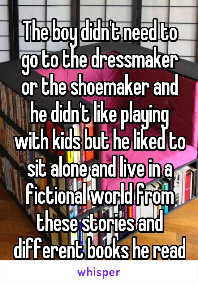 The boy didn't need to go to the dressmaker or the shoemaker and he didn't like playing with kids but he liked to sit alone and live in a fictional world from these stories and different books he read