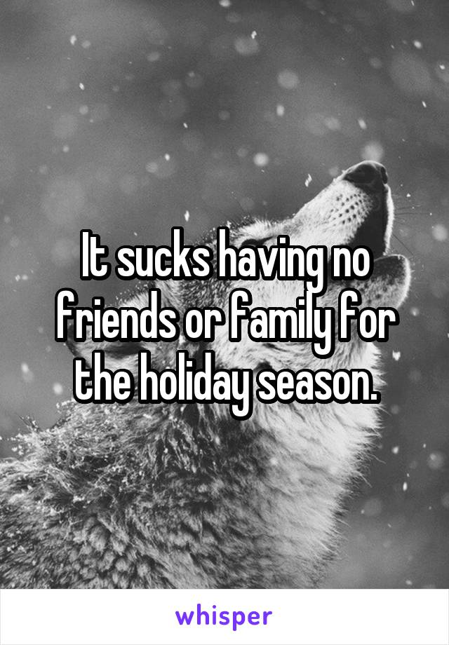 It sucks having no friends or family for the holiday season.