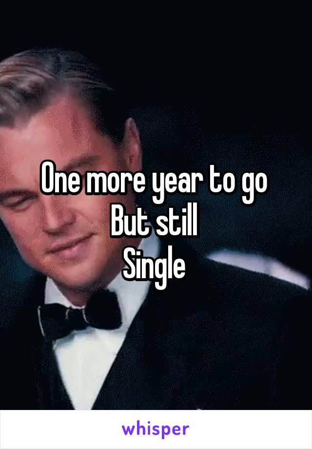 One more year to go  But still  Single