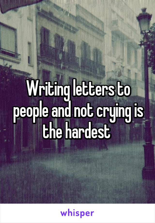 Writing letters to people and not crying is the hardest