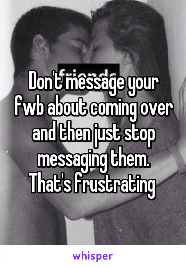 Don't message your fwb about coming over and then just stop messaging them. That's frustrating