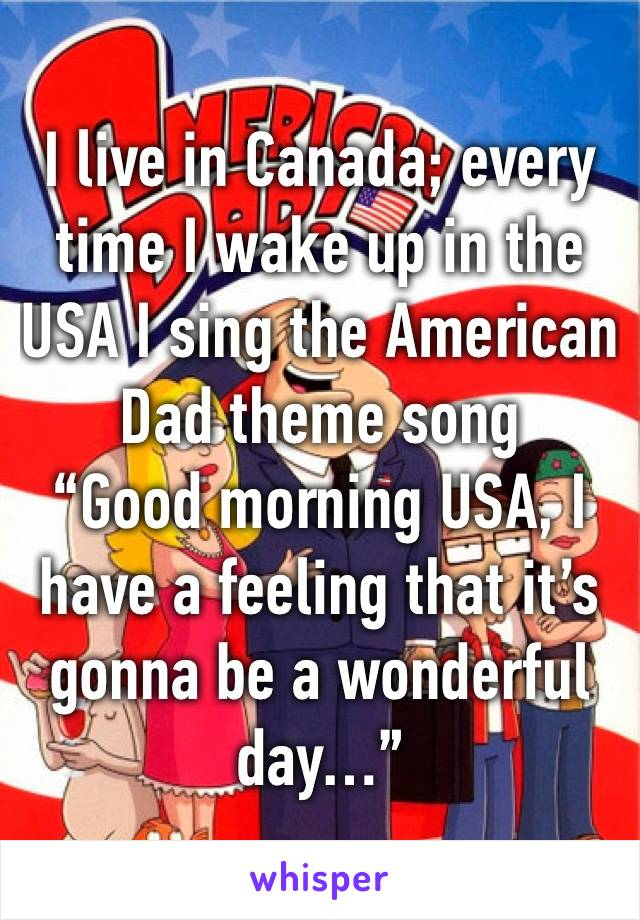 """I live in Canada; every time I wake up in the USA I sing the American Dad theme song  """"Good morning USA, I have a feeling that it's gonna be a wonderful day…"""""""