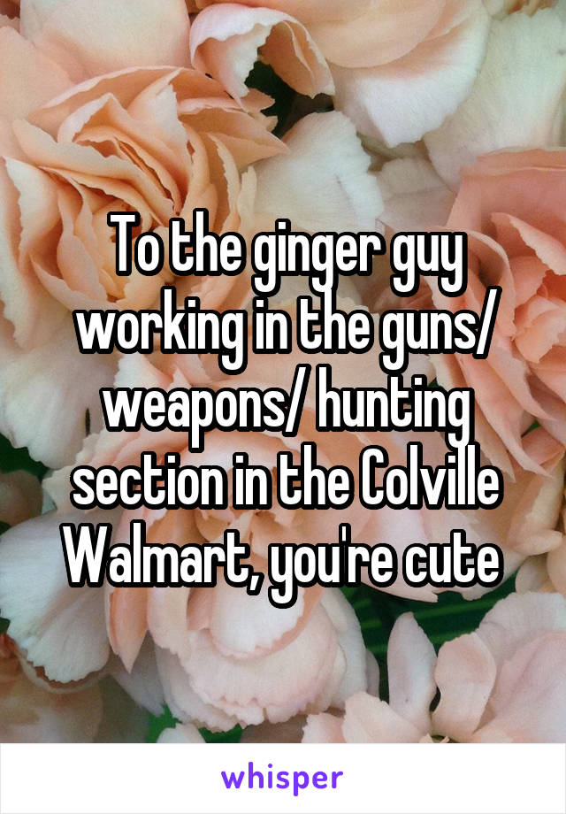 To the ginger guy working in the guns/ weapons/ hunting section in the Colville Walmart, you're cute