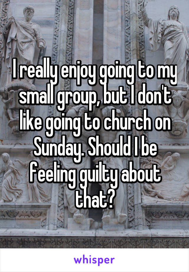 I really enjoy going to my small group, but I don't like going to church on Sunday. Should I be feeling guilty about that?