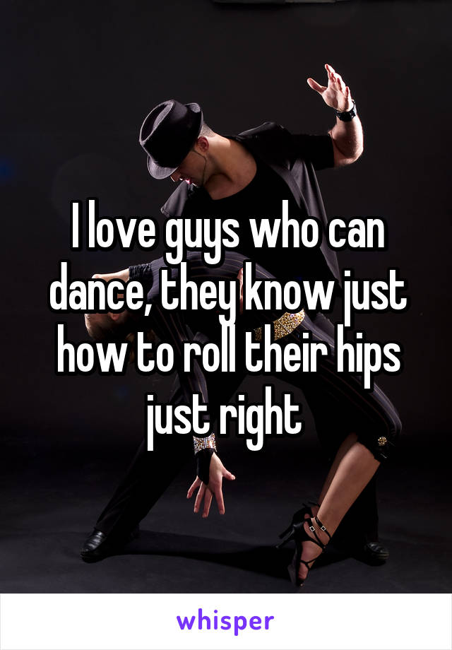 I love guys who can dance, they know just how to roll their hips just right