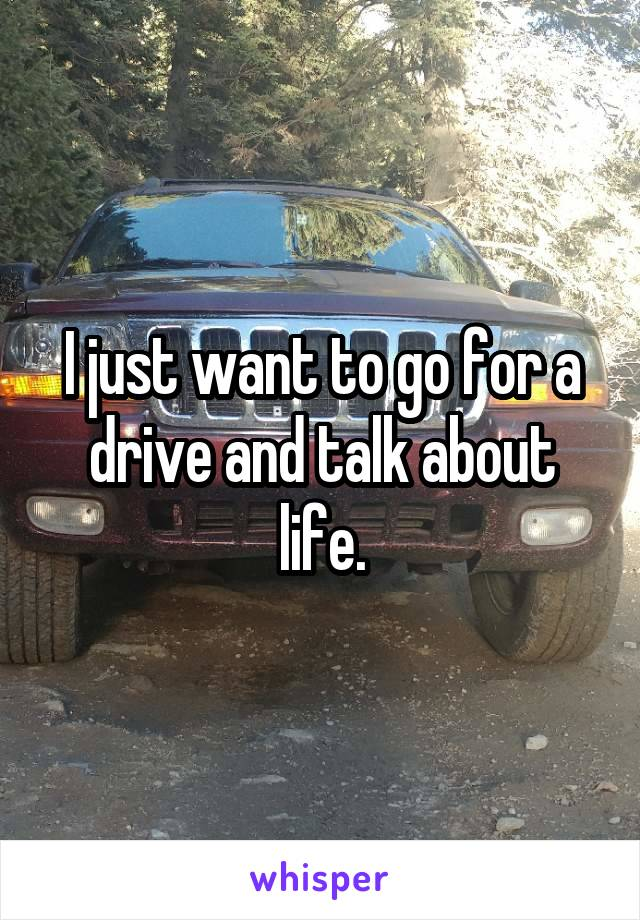 I just want to go for a drive and talk about life.