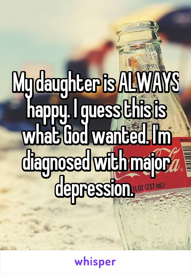 My daughter is ALWAYS happy. I guess this is what God wanted. I'm diagnosed with major depression.