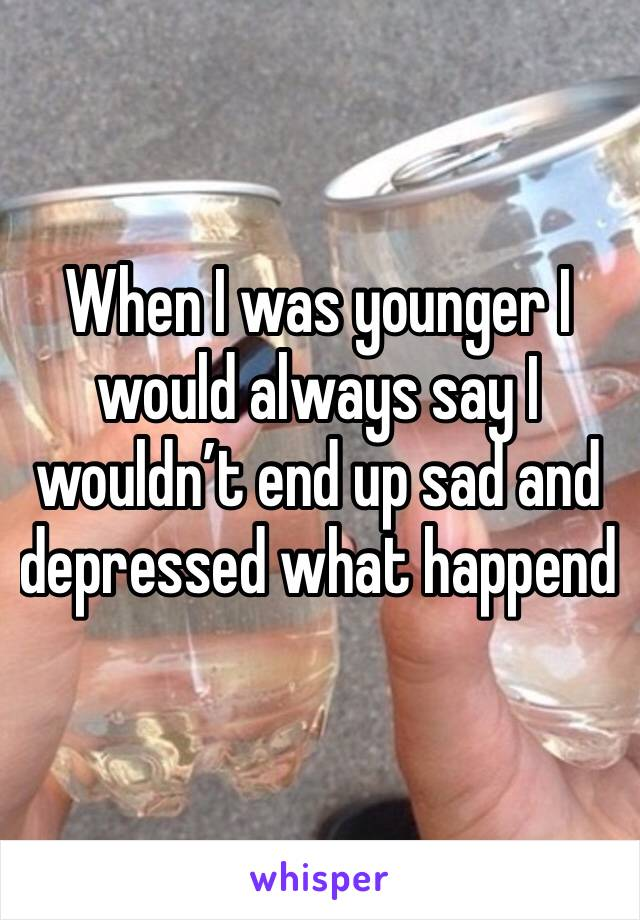 When I was younger I would always say I wouldn't end up sad and depressed what happend