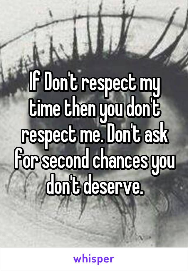 If Don't respect my time then you don't respect me. Don't ask for second chances you don't deserve.