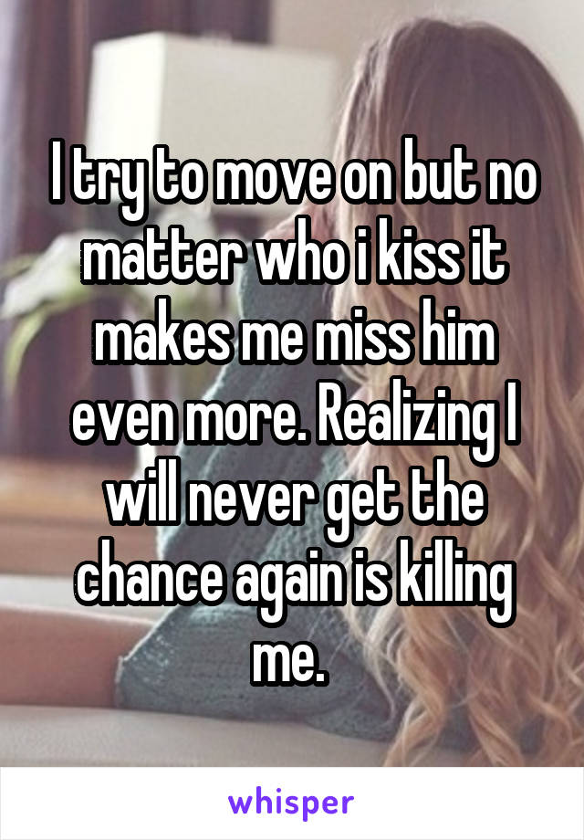 I try to move on but no matter who i kiss it makes me miss him even more. Realizing I will never get the chance again is killing me.
