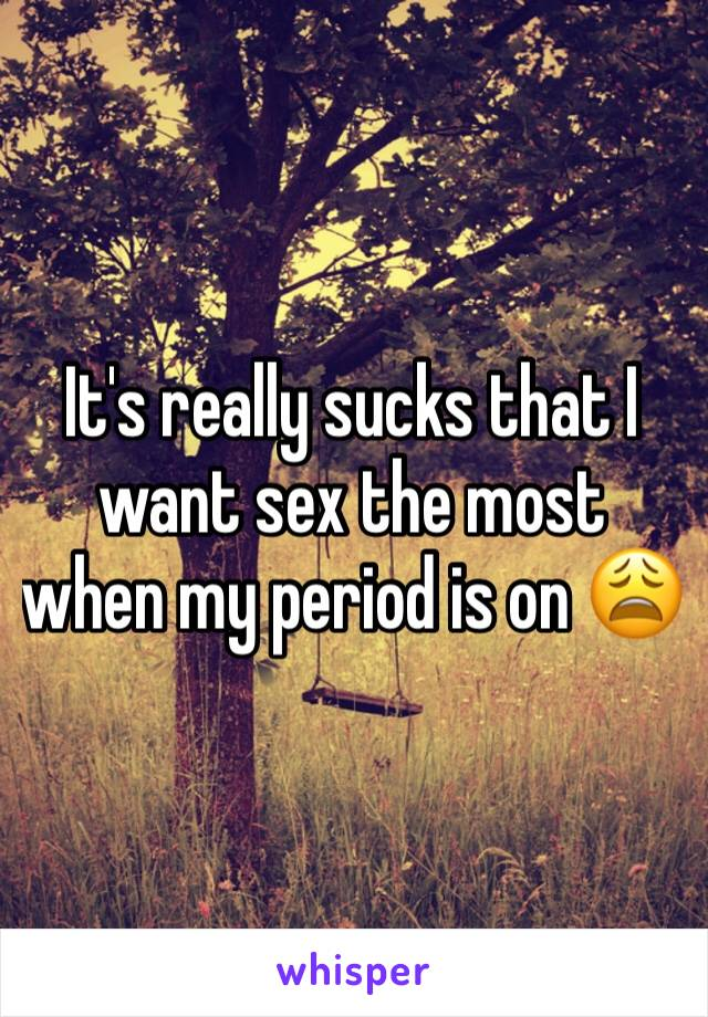 It's really sucks that I want sex the most when my period is on 😩