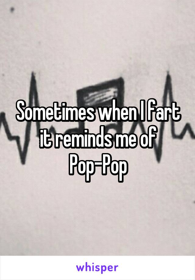 Sometimes when I fart it reminds me of Pop-Pop