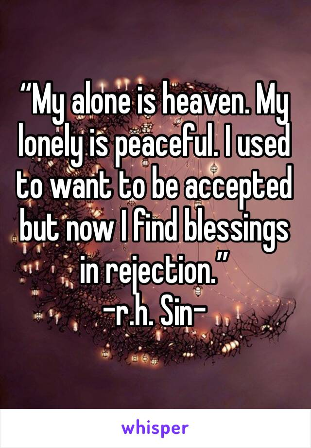"""""""My alone is heaven. My lonely is peaceful. I used to want to be accepted but now I find blessings in rejection."""" -r.h. Sin-"""