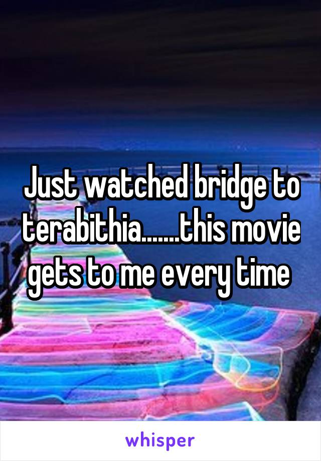 Just watched bridge to terabithia.......this movie gets to me every time