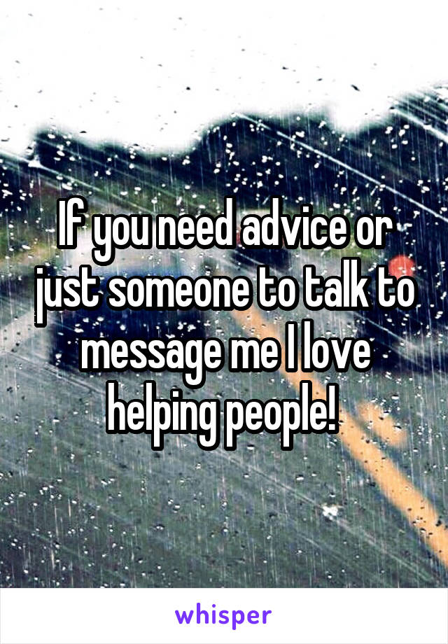 If you need advice or just someone to talk to message me I love helping people!