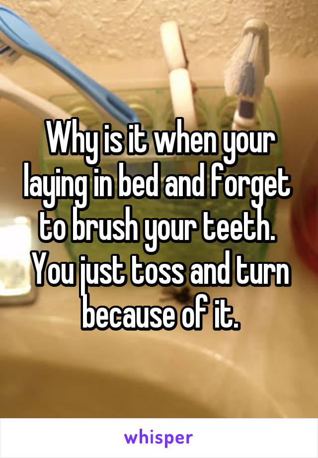 Why is it when your laying in bed and forget  to brush your teeth.  You just toss and turn because of it.