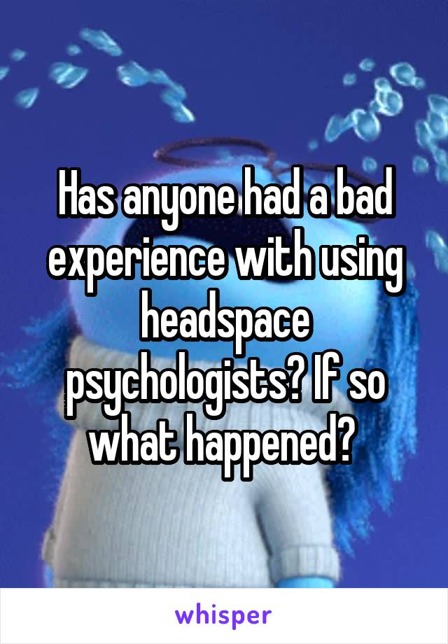 Has anyone had a bad experience with using headspace psychologists? If so what happened?