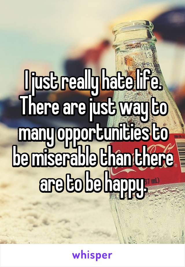 I just really hate life. There are just way to many opportunities to be miserable than there are to be happy.