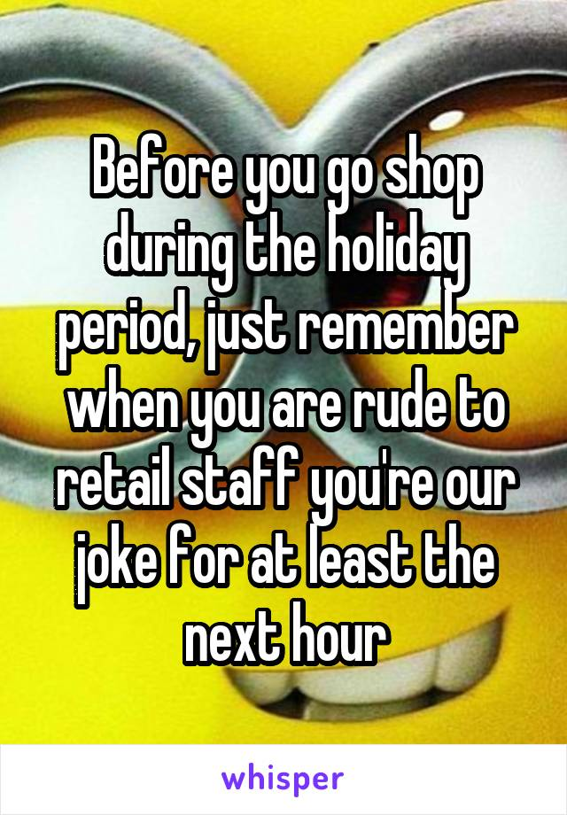 Before you go shop during the holiday period, just remember when you are rude to retail staff you're our joke for at least the next hour