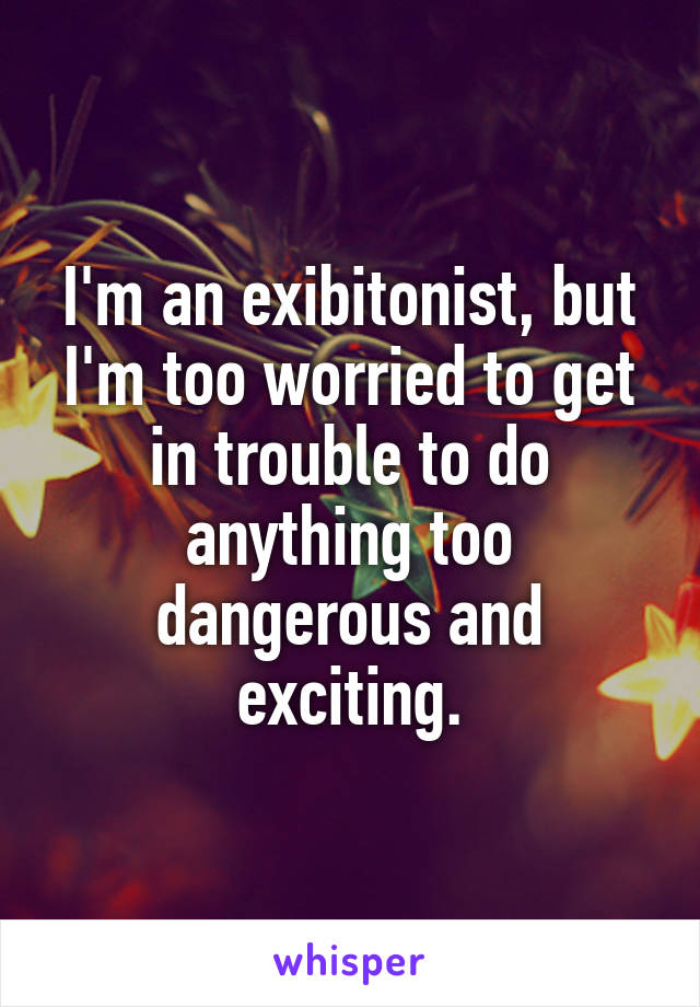 I'm an exibitonist, but I'm too worried to get in trouble to do anything too dangerous and exciting.