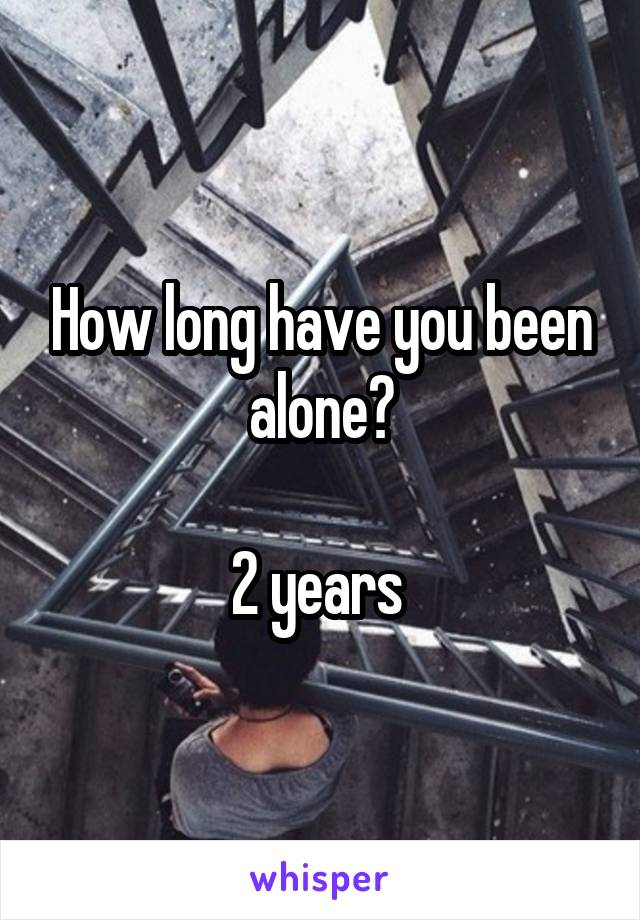 How long have you been alone?  2 years