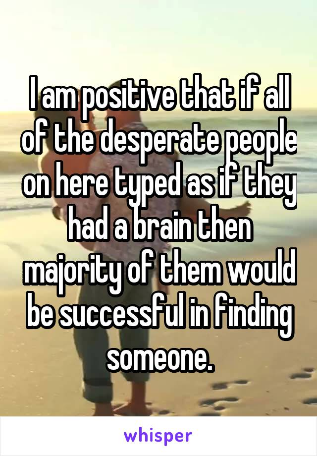 I am positive that if all of the desperate people on here typed as if they had a brain then majority of them would be successful in finding someone.