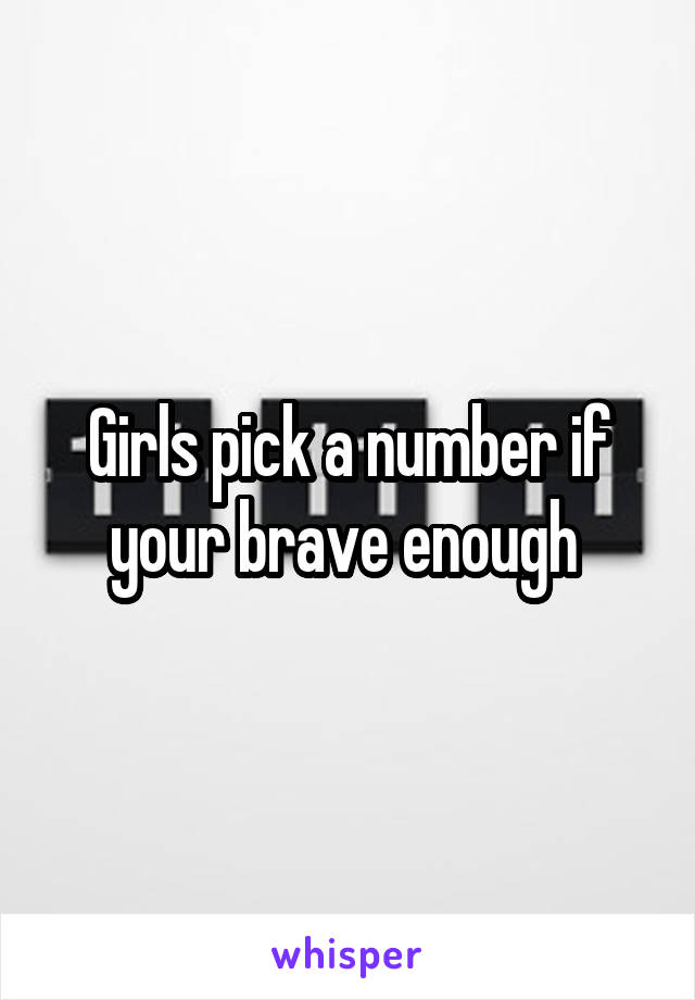 Girls pick a number if your brave enough