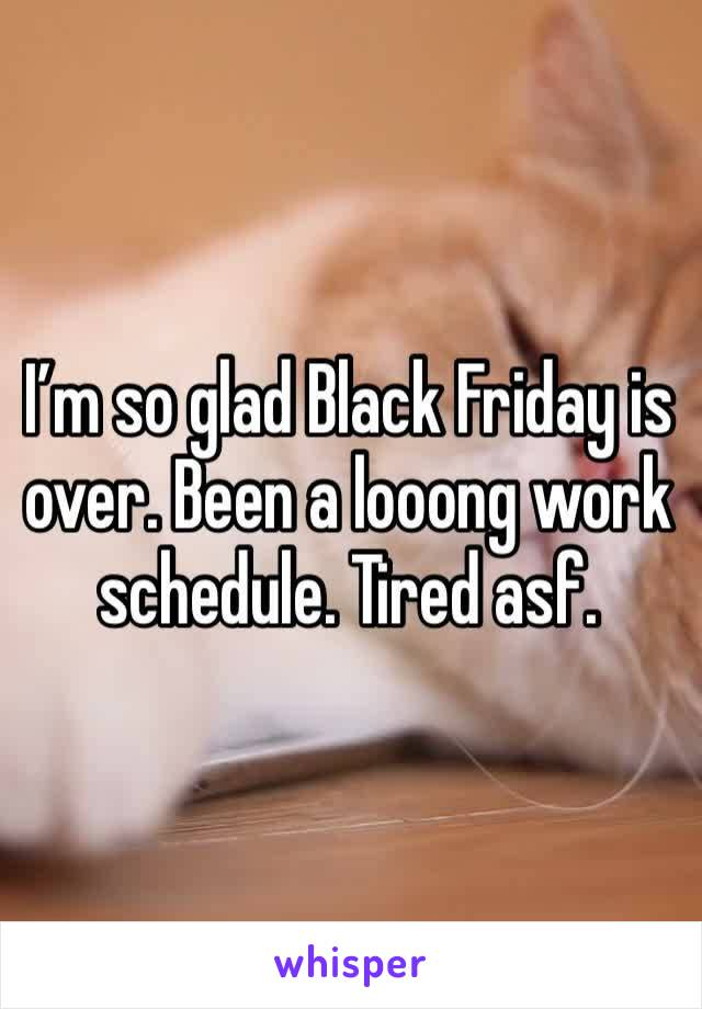 I'm so glad Black Friday is over. Been a looong work schedule. Tired asf.