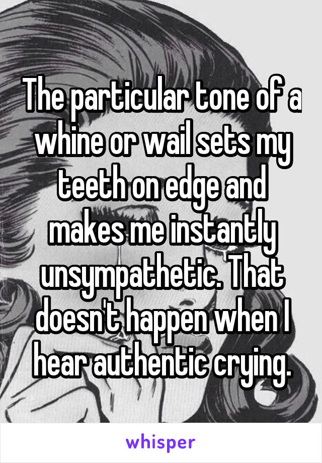 The particular tone of a whine or wail sets my teeth on edge and makes me instantly unsympathetic. That doesn't happen when I hear authentic crying.