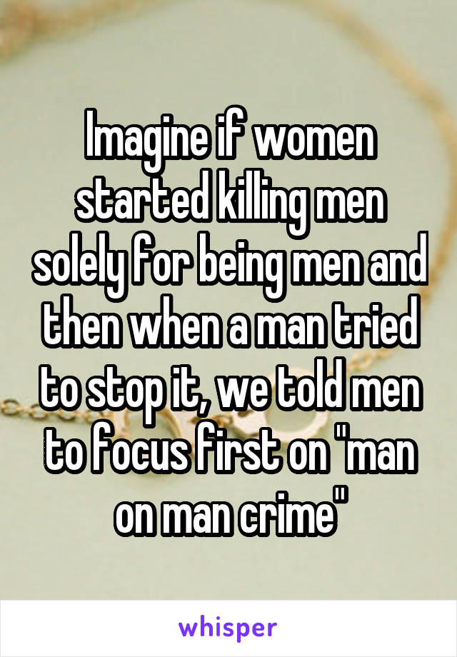 "Imagine if women started killing men solely for being men and then when a man tried to stop it, we told men to focus first on ""man on man crime"""