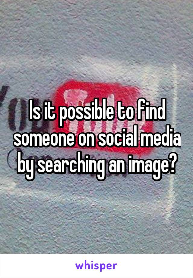 Is it possible to find someone on social media by searching an image?