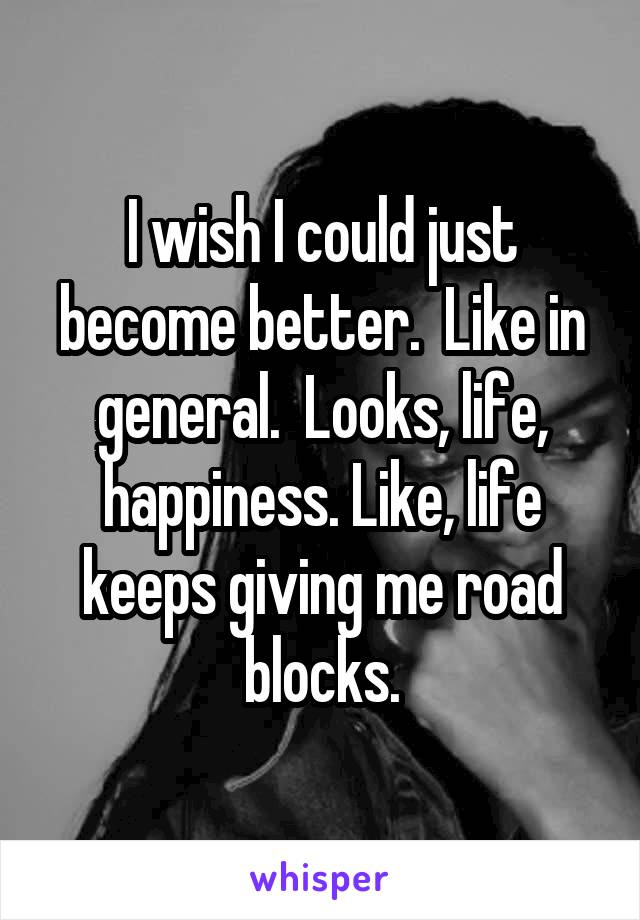 I wish I could just become better.  Like in general.  Looks, life, happiness. Like, life keeps giving me road blocks.