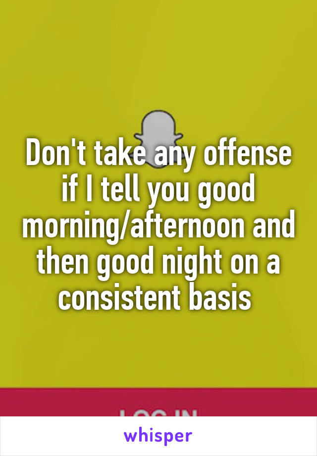 Don't take any offense if I tell you good morning/afternoon and then good night on a consistent basis