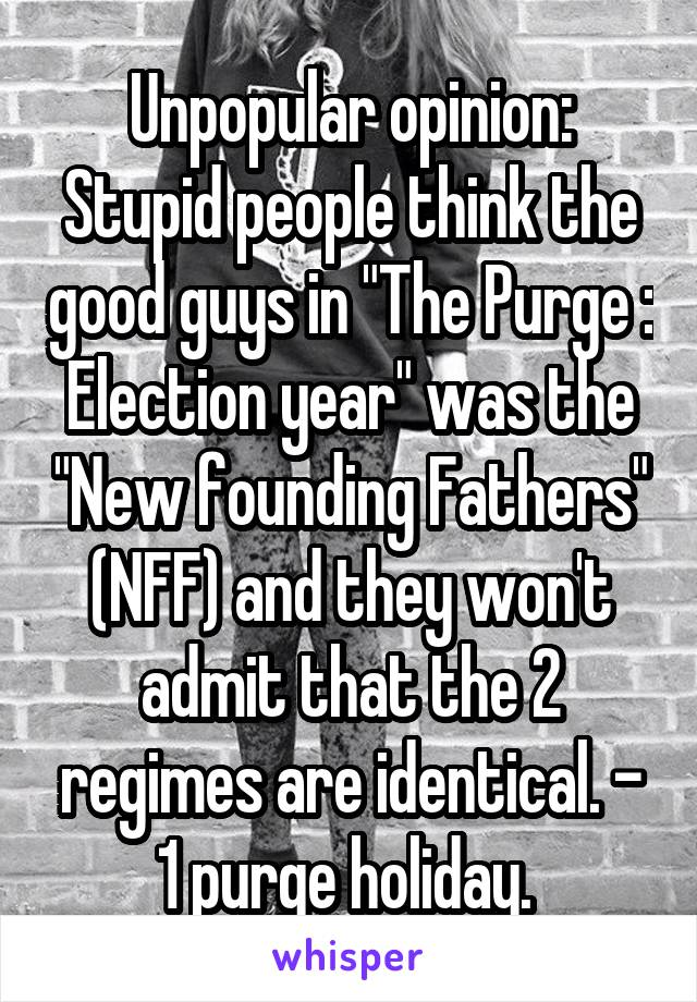 """Unpopular opinion: Stupid people think the good guys in """"The Purge : Election year"""" was the """"New founding Fathers"""" (NFF) and they won't admit that the 2 regimes are identical. - 1 purge holiday."""