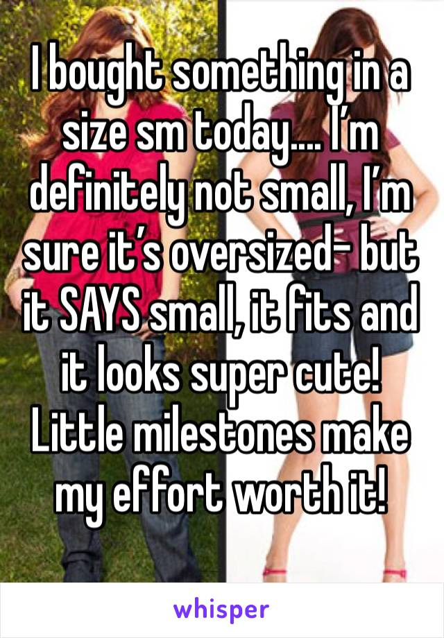 I bought something in a size sm today.... I'm definitely not small, I'm sure it's oversized- but it SAYS small, it fits and it looks super cute! Little milestones make my effort worth it!