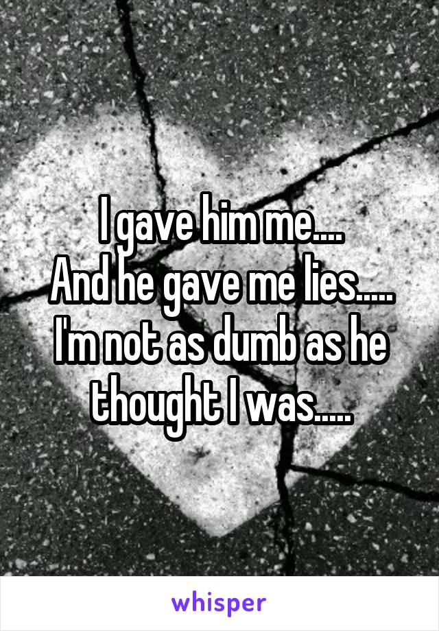I gave him me.... And he gave me lies..... I'm not as dumb as he thought I was.....