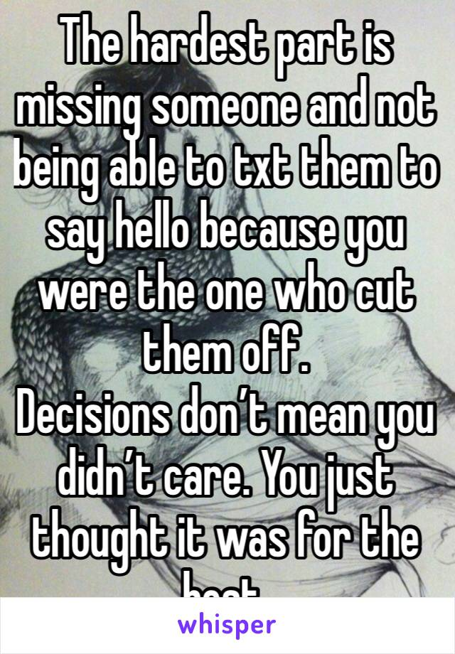 The hardest part is missing someone and not being able to txt them to say hello because you were the one who cut them off.  Decisions don't mean you didn't care. You just thought it was for the best.