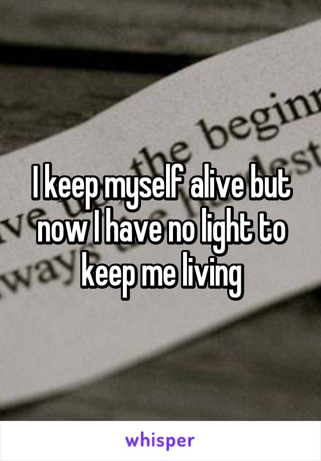 I keep myself alive but now I have no light to keep me living