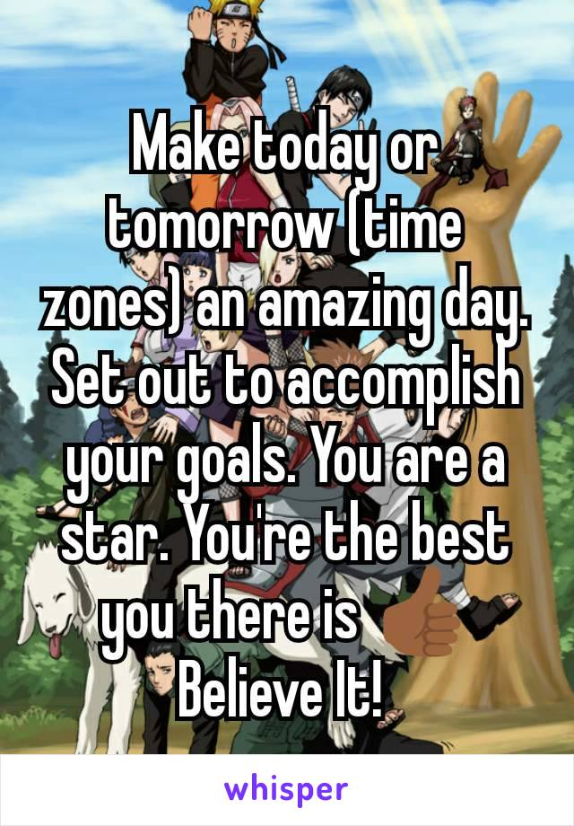 Make today or tomorrow (time zones) an amazing day. Set out to accomplish your goals. You are a star. You're the best you there is 👍🏾 Believe It!